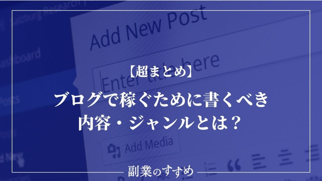 【超まとめ】ブログで稼ぐために書くべき内容・ジャンルとは?