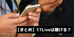 【まとめ】17Liveは稼げるのか?について