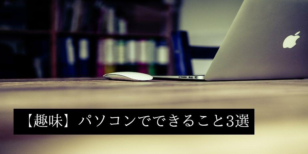 【趣味】パソコンでできること3選