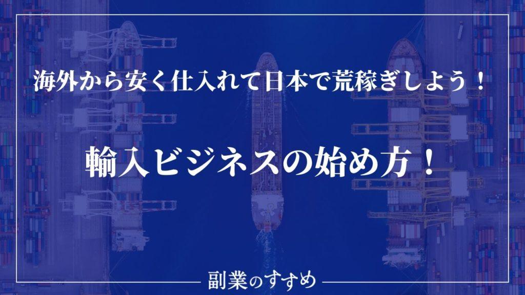 輸入ビジネスの始め方!海外から安く仕入れて日本で荒稼ぎしよう!
