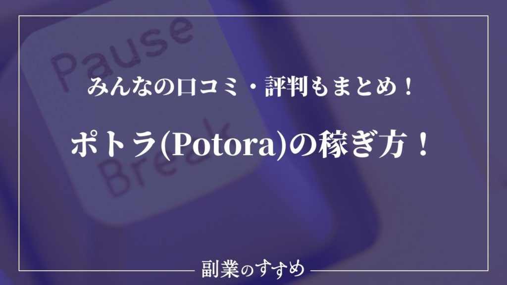 ポトラ(Potora)の稼ぎ方!みんなの口コミ・評判もまとめました!