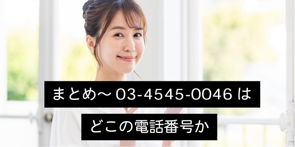 まとめ~03-4545-0046はどこの電話番号か