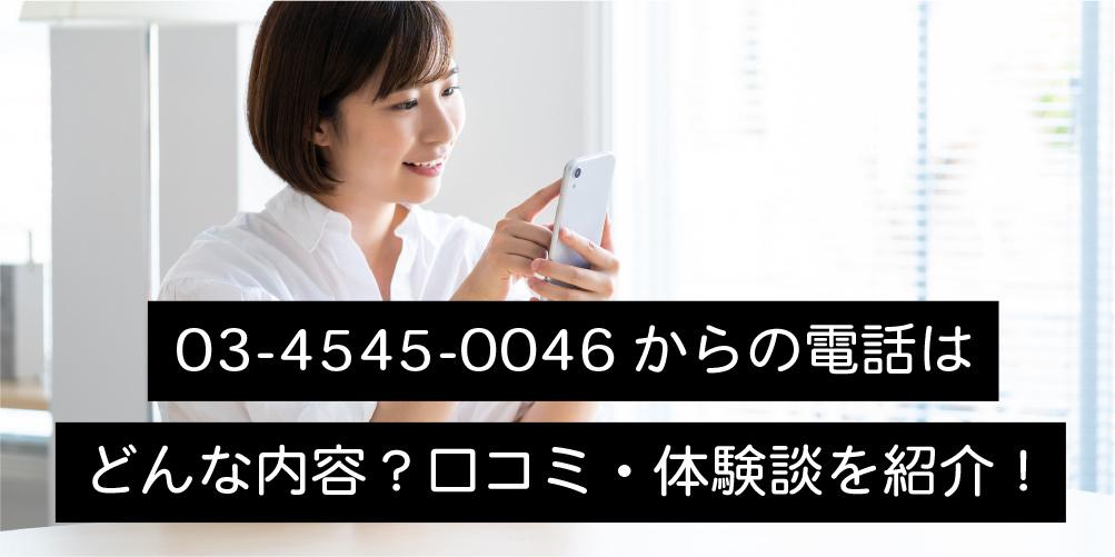03-4545-0046からの電話はどんな内容?口コミ・体験談を紹介!